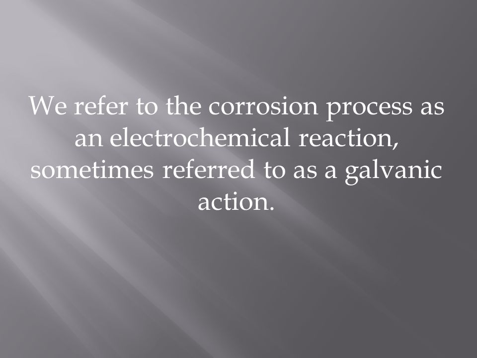 We refer to the corrosion process as an electrochemical reaction, sometimes referred to as a galvanic action.