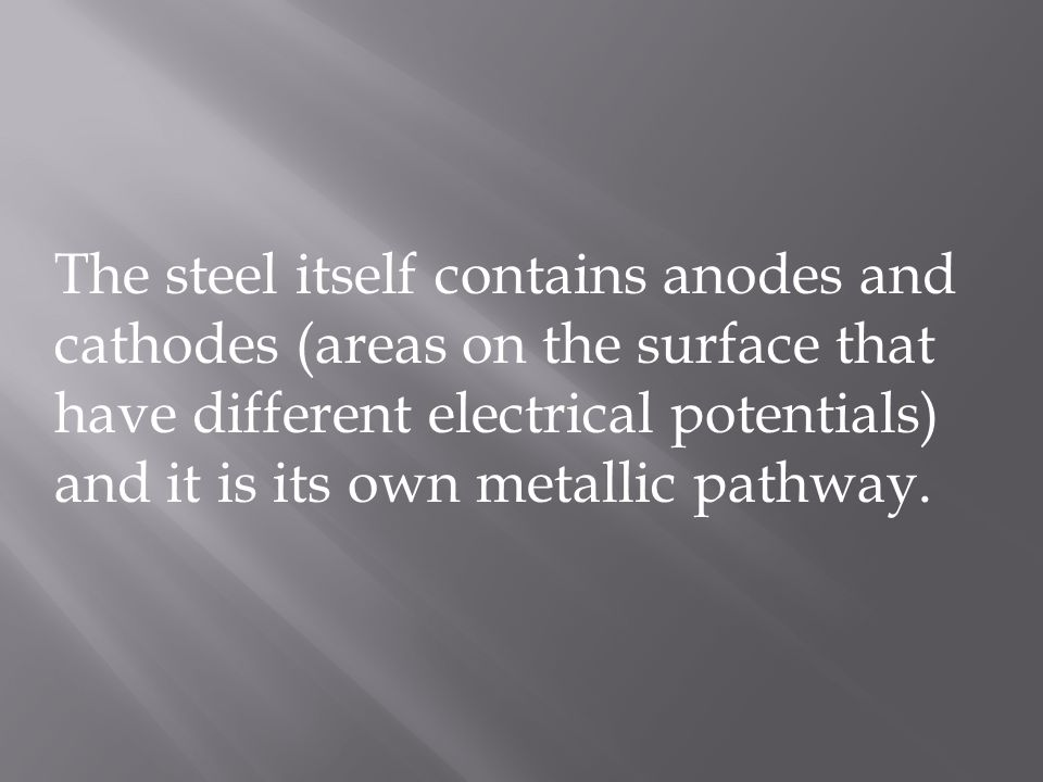 The steel itself contains anodes and cathodes (areas on the surface that have different electrical potentials) and it is its own metallic pathway.