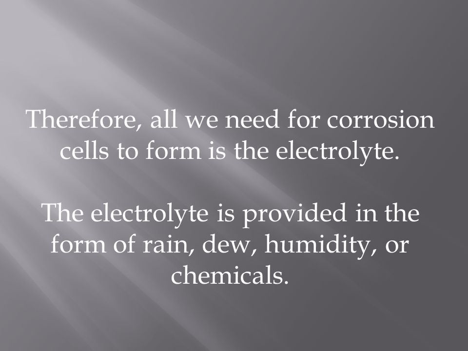 Therefore, all we need for corrosion cells to form is the electrolyte.