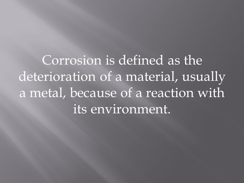 Corrosion is defined as the deterioration of a material, usually a metal, because of a reaction with its environment.