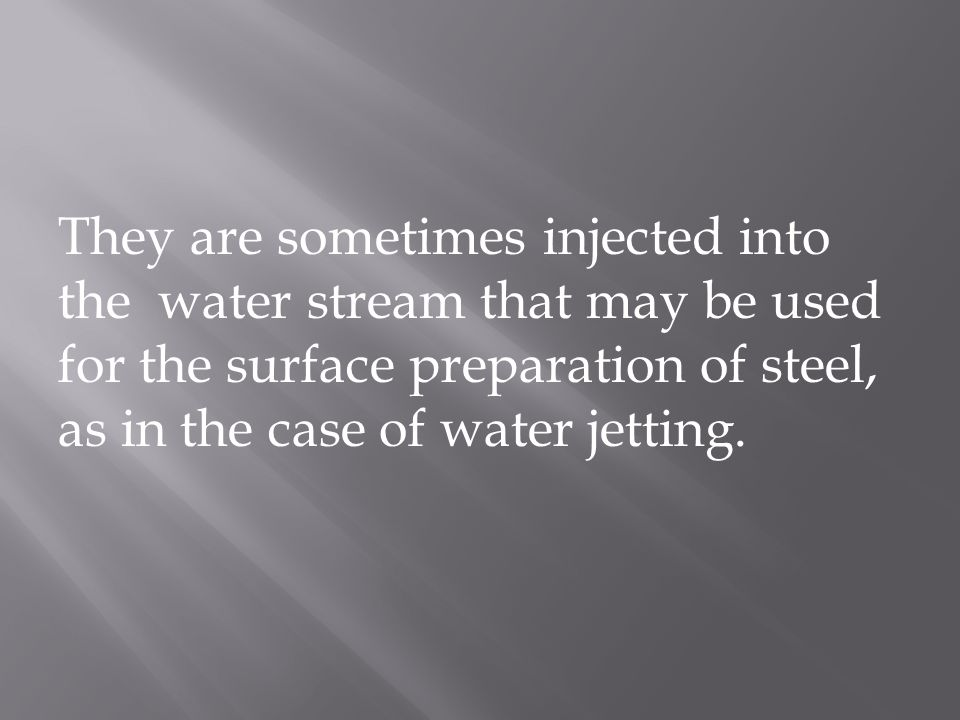 They are sometimes injected into the water stream that may be used for the surface preparation of steel, as in the case of water jetting.