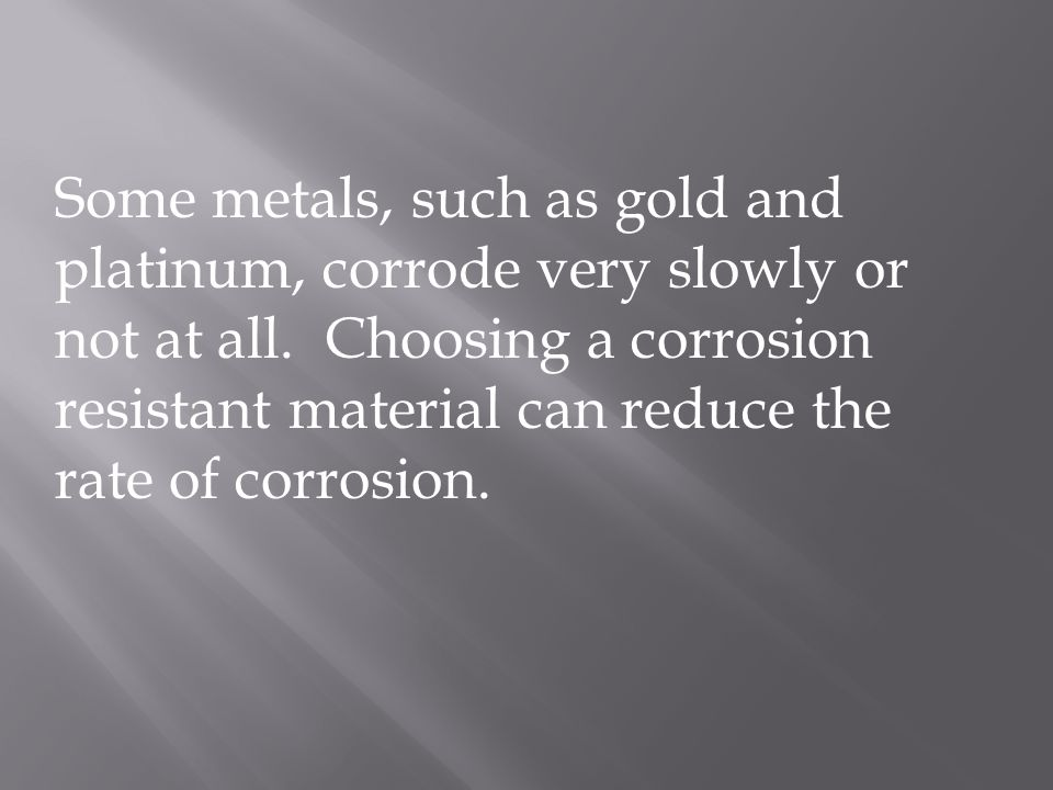 Some metals, such as gold and platinum, corrode very slowly or not at all.