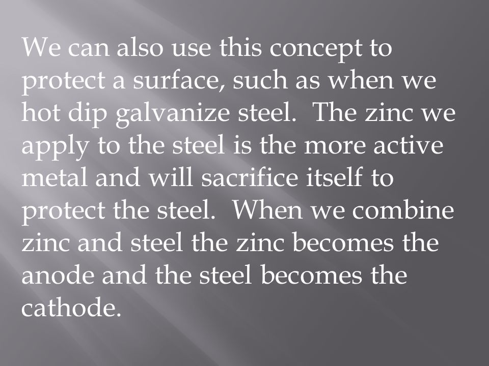 We can also use this concept to protect a surface, such as when we hot dip galvanize steel.