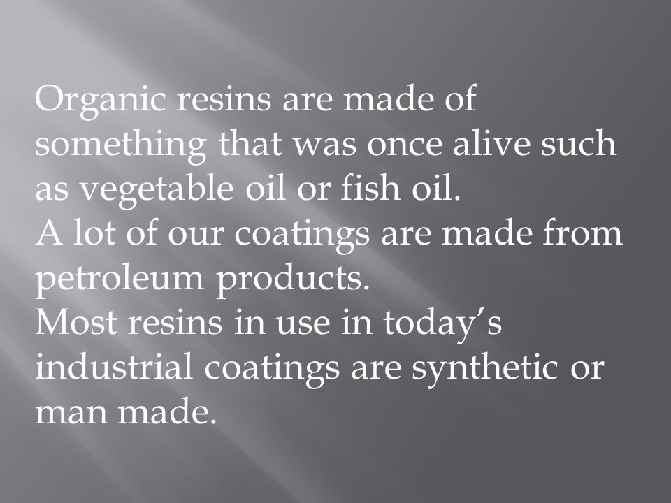 Organic resins are made of something that was once alive such as vegetable oil or fish oil.