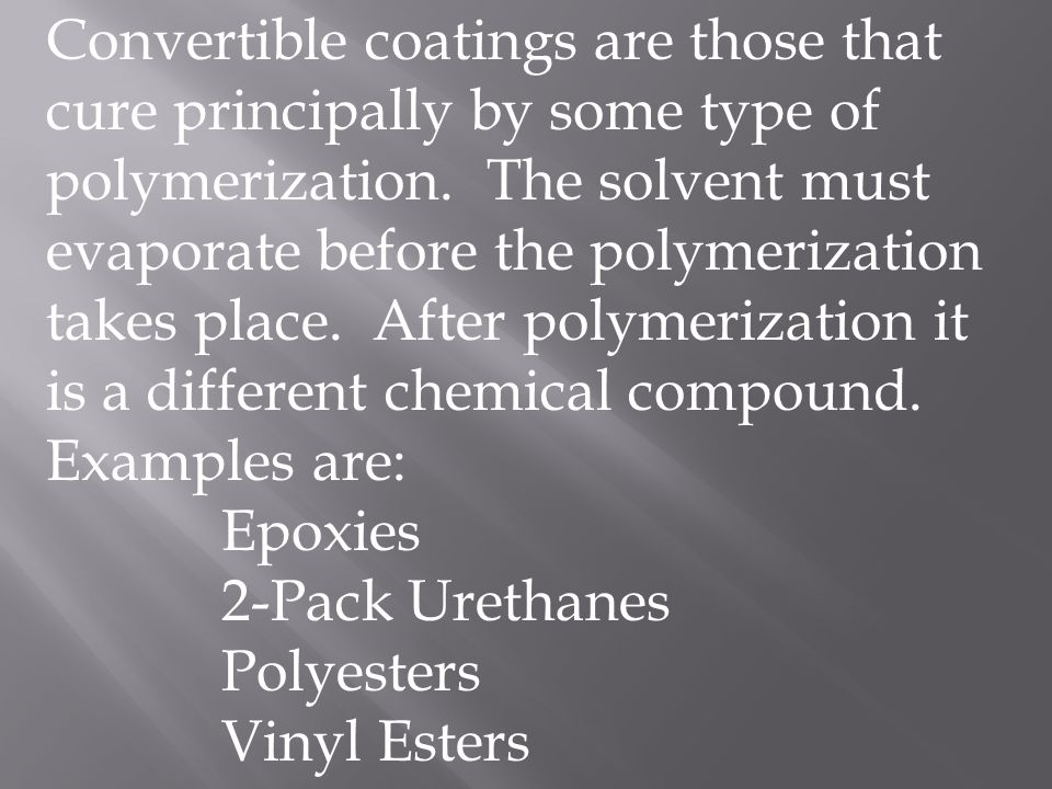 Convertible coatings are those that cure principally by some type of polymerization. The solvent must evaporate before the polymerization takes place. After polymerization it is a different chemical compound. Examples are: