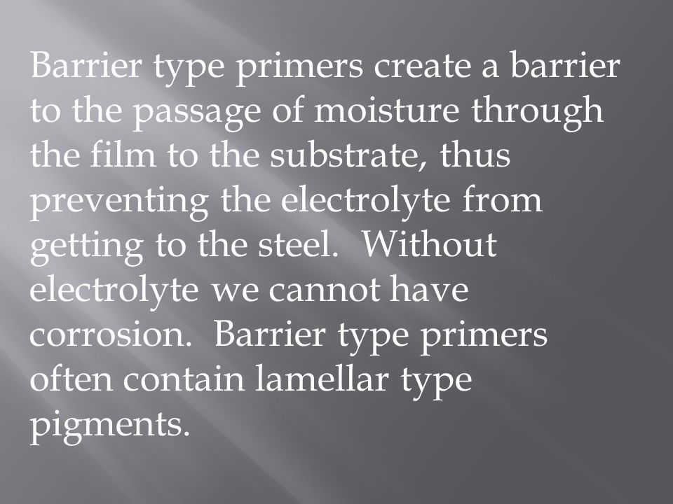 Barrier type primers create a barrier to the passage of moisture through the film to the substrate, thus preventing the electrolyte from getting to the steel.