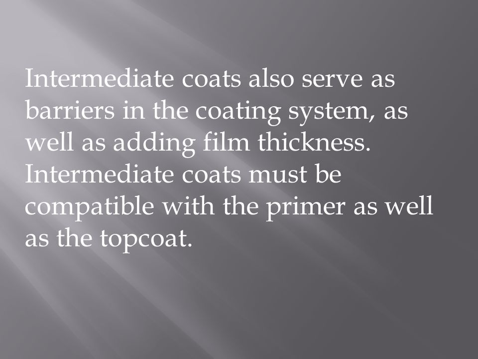 Intermediate coats also serve as barriers in the coating system, as well as adding film thickness.