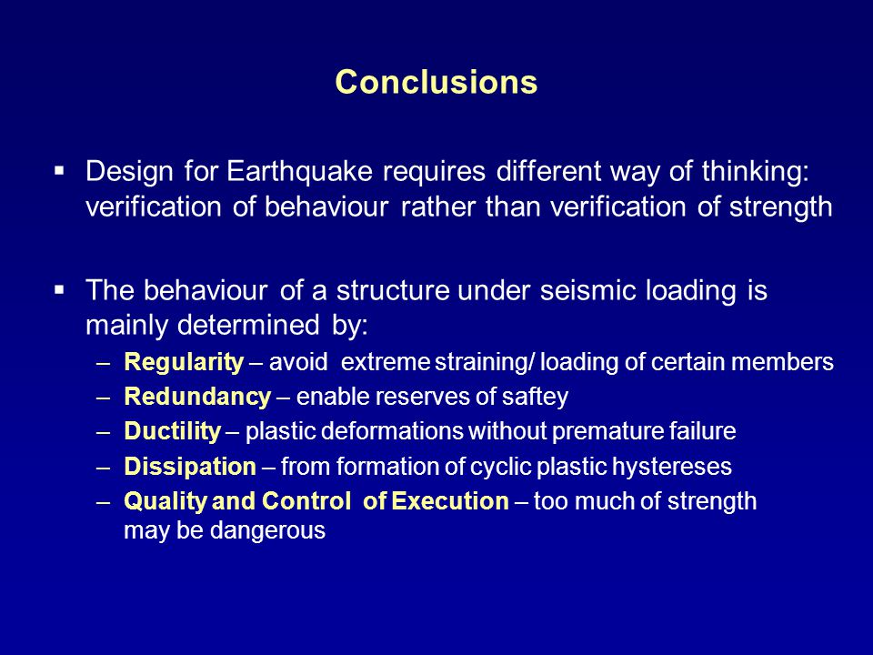 Conclusions Design for Earthquake requires different way of thinking: verification of behaviour rather than verification of strength.