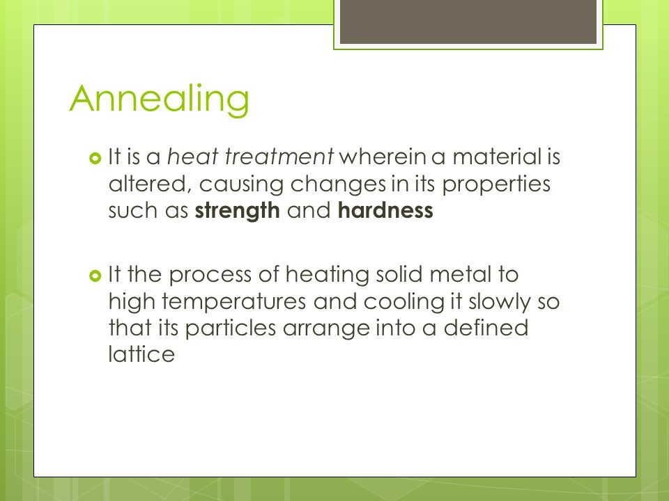 Annealing It is a heat treatment wherein a material is altered, causing changes in its properties such as strength and hardness.
