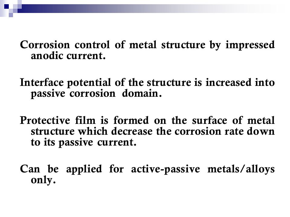 Corrosion control of metal structure by impressed anodic current.