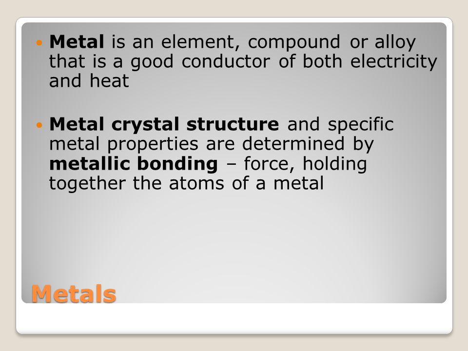 Metal is an element, compound or alloy that is a good conductor of both electricity and heat