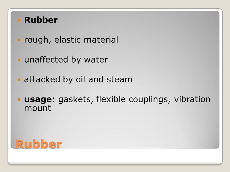 Rubber Rubber rough, elastic material unaffected by water