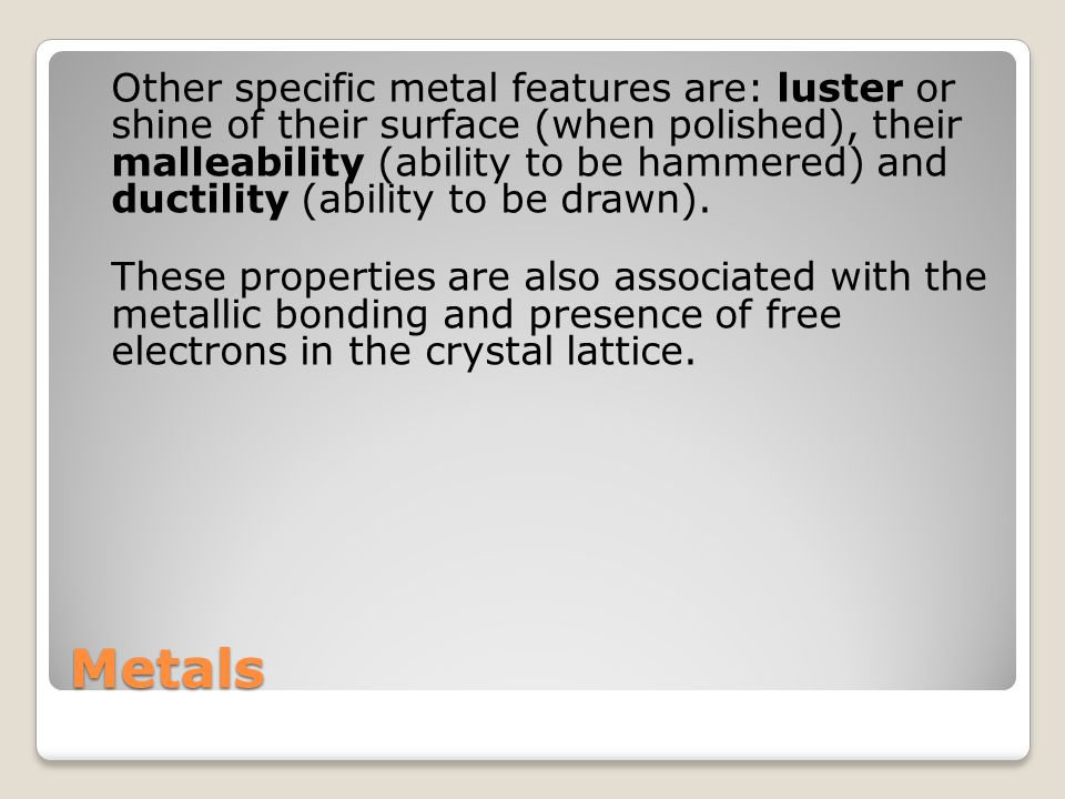 Other specific metal features are: luster or shine of their surface (when polished), their malleability (ability to be hammered) and ductility (ability to be drawn).