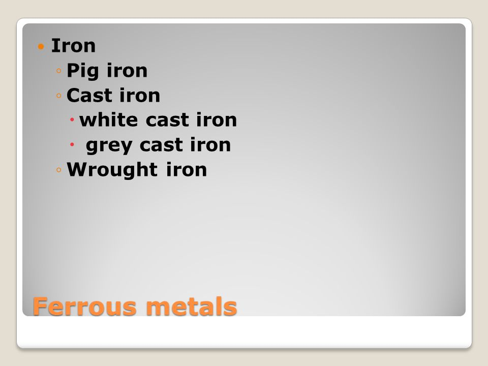 Ferrous metals Iron Pig iron Cast iron white cast iron grey cast iron