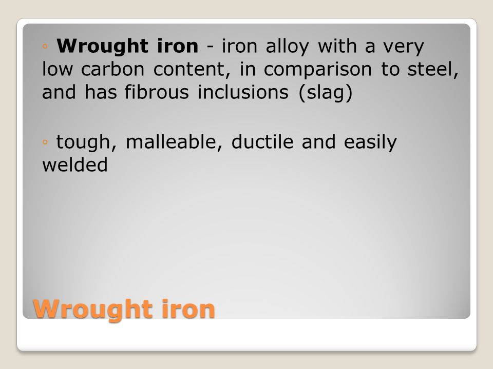 Wrought iron - iron alloy with a very low carbon content, in comparison to steel, and has fibrous inclusions (slag)
