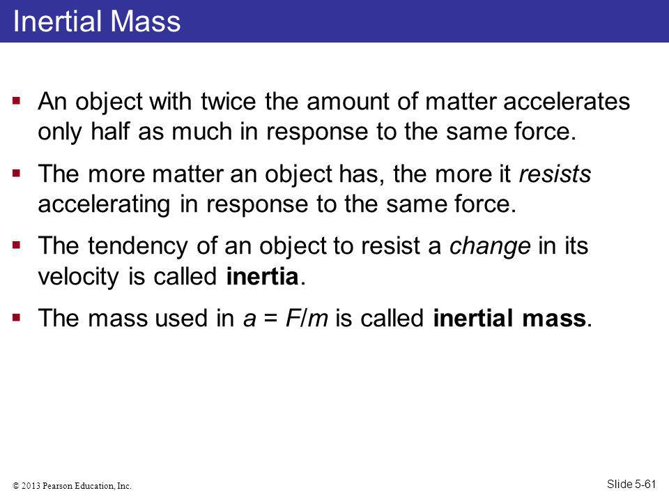 Inertial Mass An object with twice the amount of matter accelerates only half as much in response to the same force.