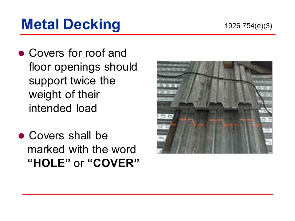 Metal Decking 1926.754(e)(3) Covers for roof and floor openings should support twice the weight of their intended load.