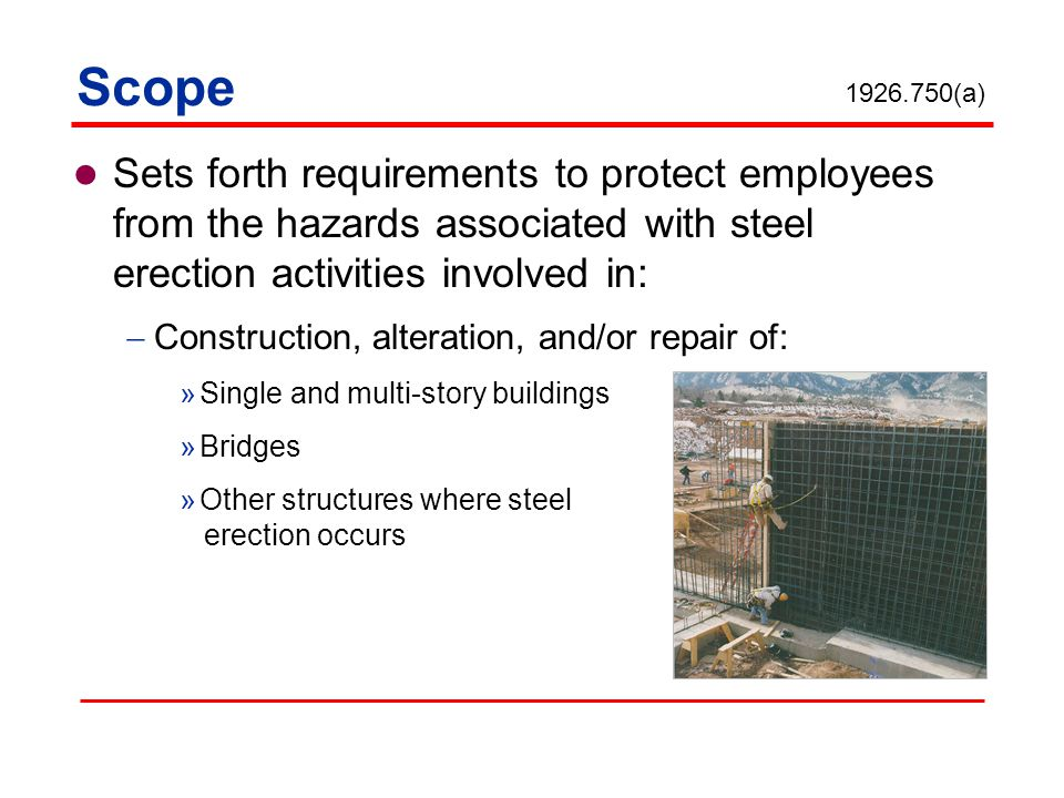 Scope 1926.750(a) Sets forth requirements to protect employees from the hazards associated with steel erection activities involved in: