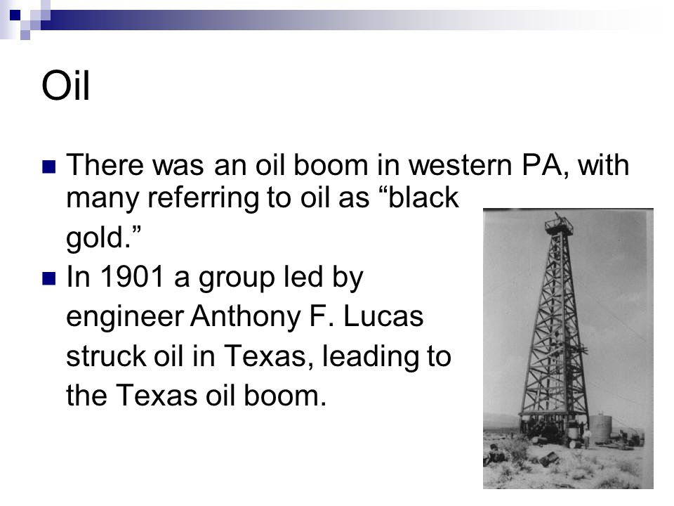 Oil There was an oil boom in western PA, with many referring to oil as black. gold. In 1901 a group led by.