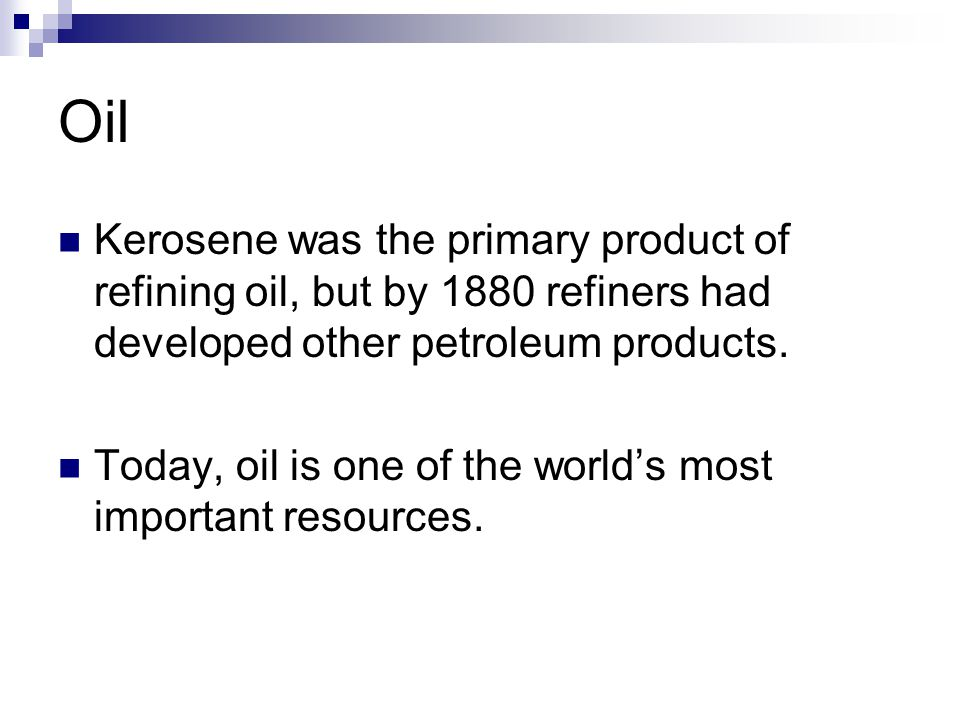 Oil Kerosene was the primary product of refining oil, but by 1880 refiners had developed other petroleum products.