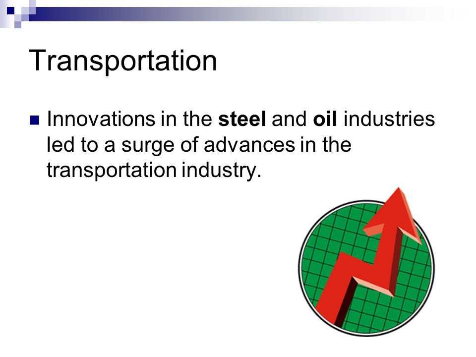 Transportation Innovations in the steel and oil industries led to a surge of advances in the transportation industry.