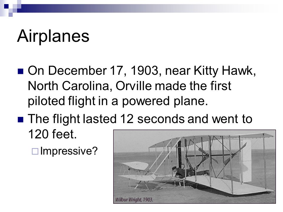 Airplanes On December 17, 1903, near Kitty Hawk, North Carolina, Orville made the first piloted flight in a powered plane.
