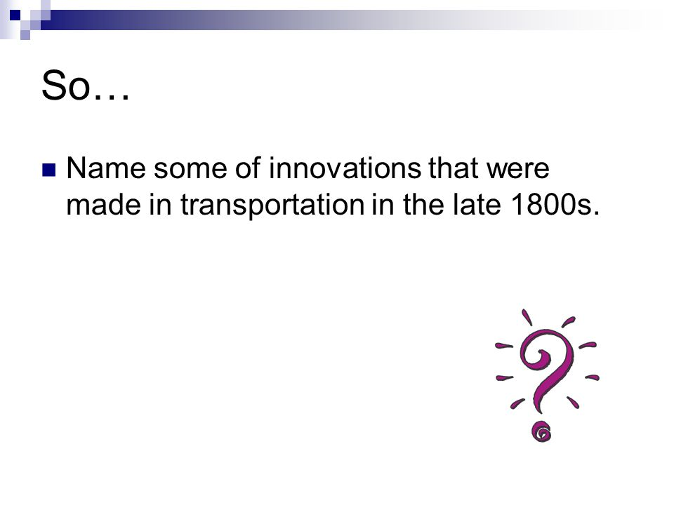 So… Name some of innovations that were made in transportation in the late 1800s.
