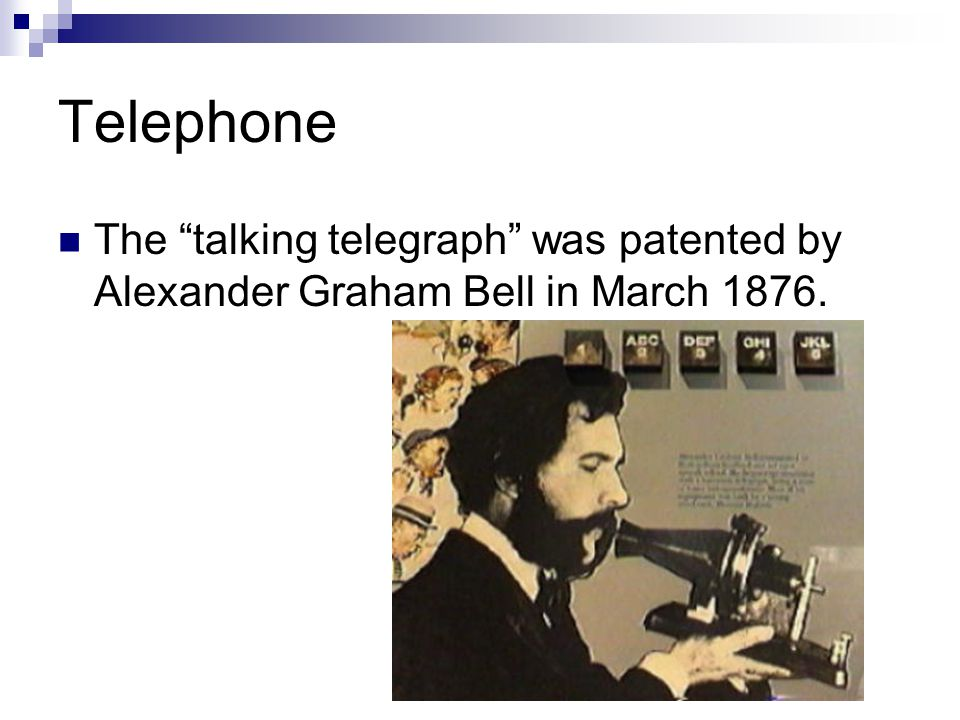 Telephone The talking telegraph was patented by Alexander Graham Bell in March 1876.