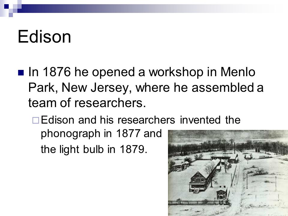 Edison In 1876 he opened a workshop in Menlo Park, New Jersey, where he assembled a team of researchers.