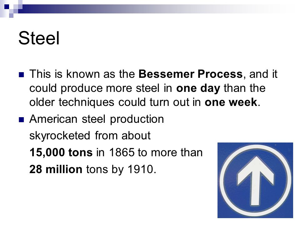 Steel This is known as the Bessemer Process, and it could produce more steel in one day than the older techniques could turn out in one week.