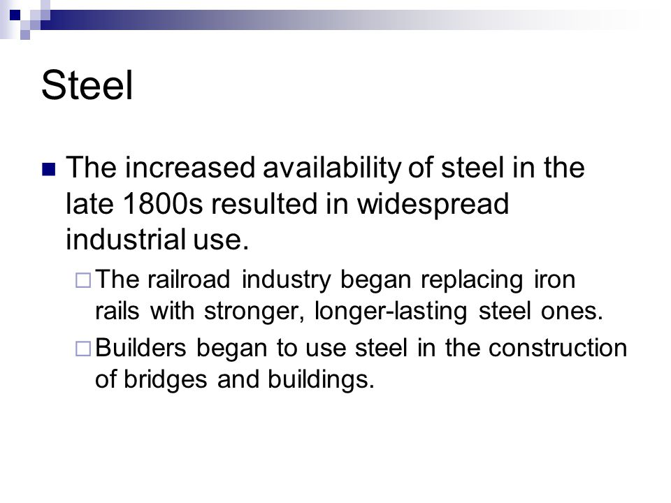 Steel The increased availability of steel in the late 1800s resulted in widespread industrial use.