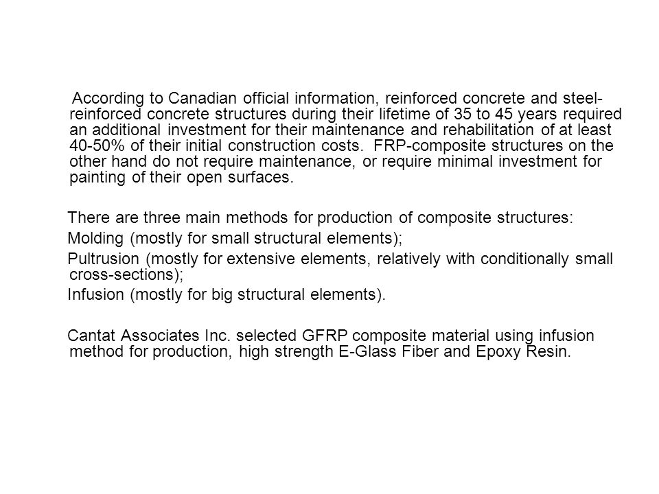 According to Canadian official information, reinforced concrete and steel- reinforced concrete structures during their lifetime of 35 to 45 years required an additional investment for their maintenance and rehabilitation of at least 40-50% of their initial construction costs. FRP-composite structures on the other hand do not require maintenance, or require minimal investment for painting of their open surfaces.