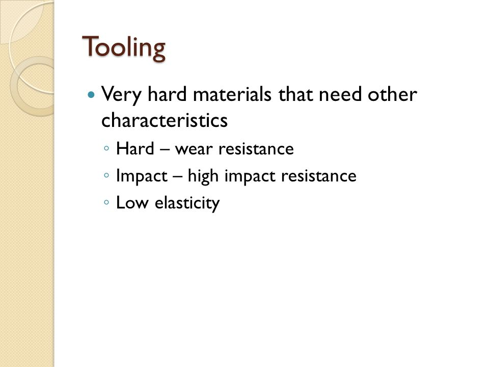 Tooling Very hard materials that need other characteristics