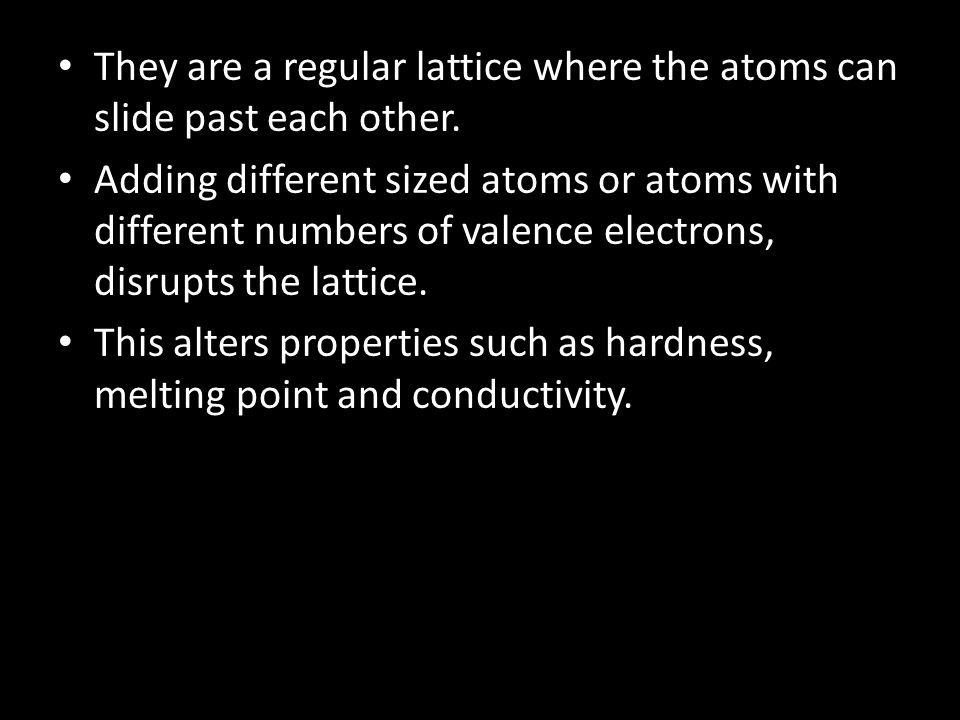 They are a regular lattice where the atoms can slide past each other.