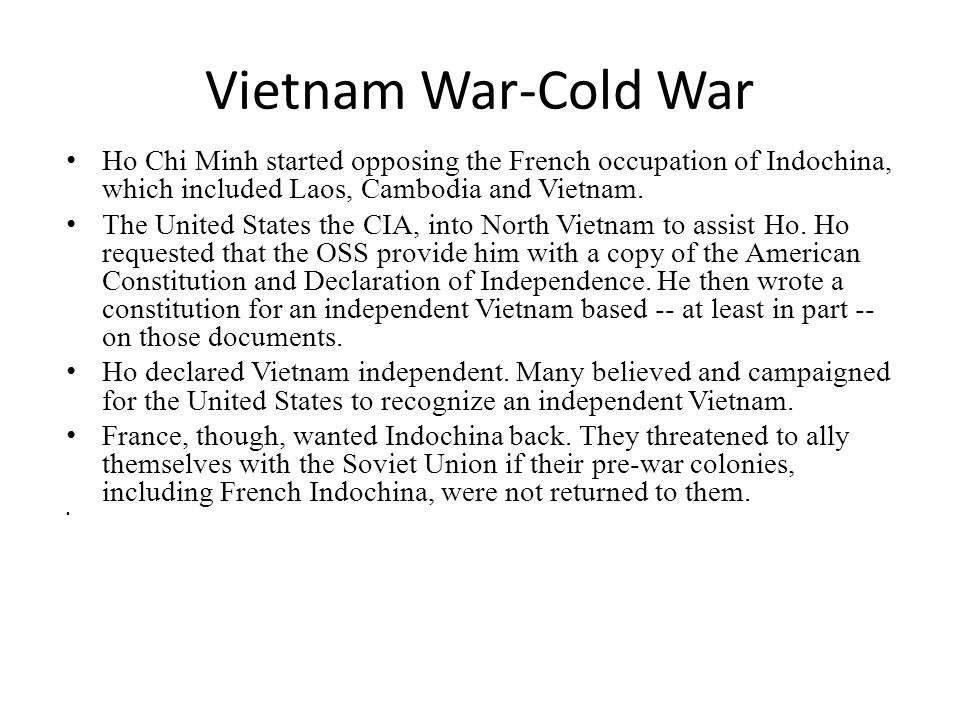 Vietnam War-Cold War Ho Chi Minh started opposing the French occupation of Indochina, which included Laos, Cambodia and Vietnam.