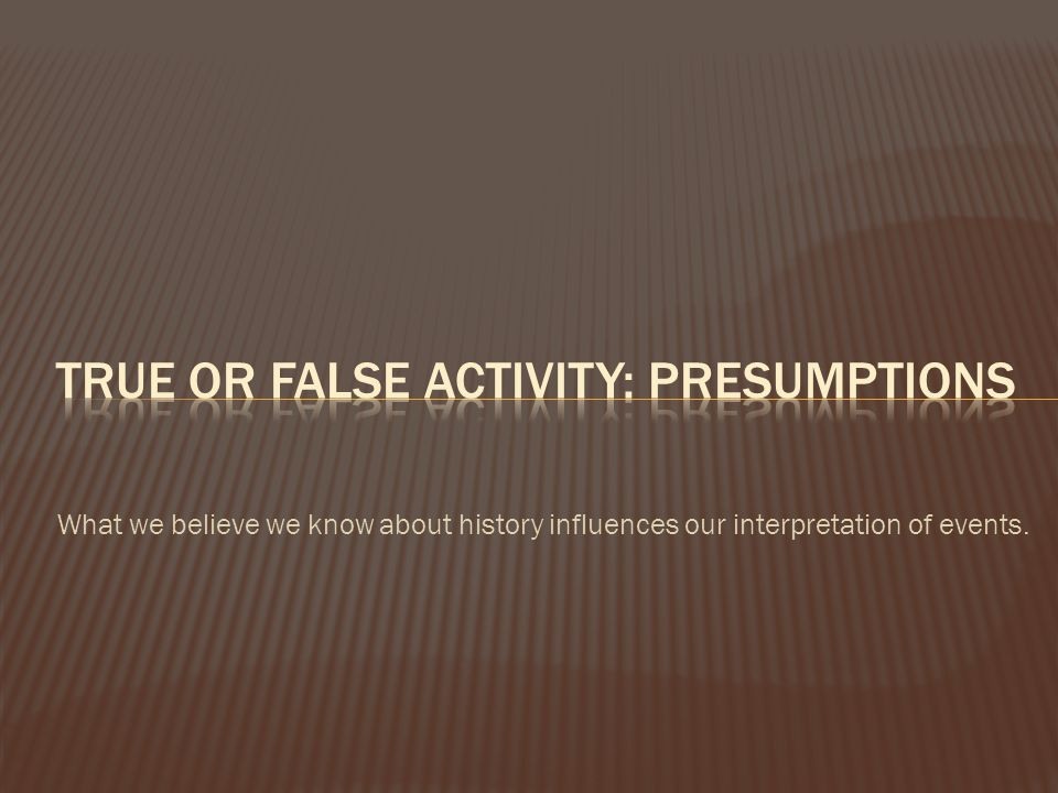 True or false Activity: presumptions