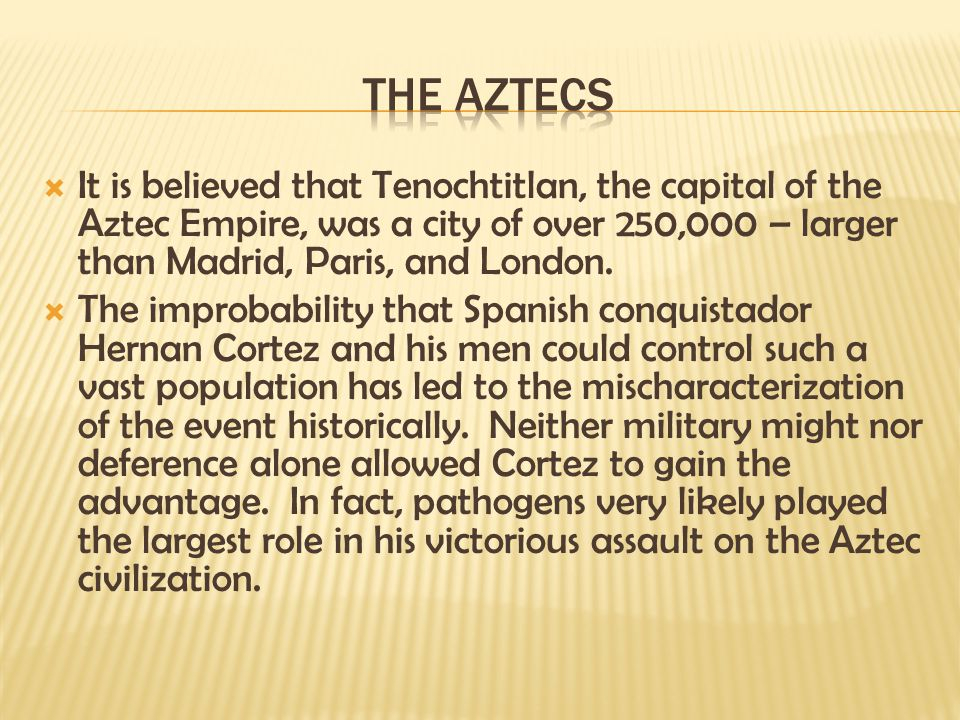The Aztecs It is believed that Tenochtitlan, the capital of the Aztec Empire, was a city of over 250,000 – larger than Madrid, Paris, and London.
