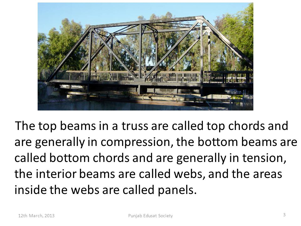 The top beams in a truss are called top chords and are generally in compression, the bottom beams are called bottom chords and are generally in tension, the interior beams are called webs, and the areas inside the webs are called panels.