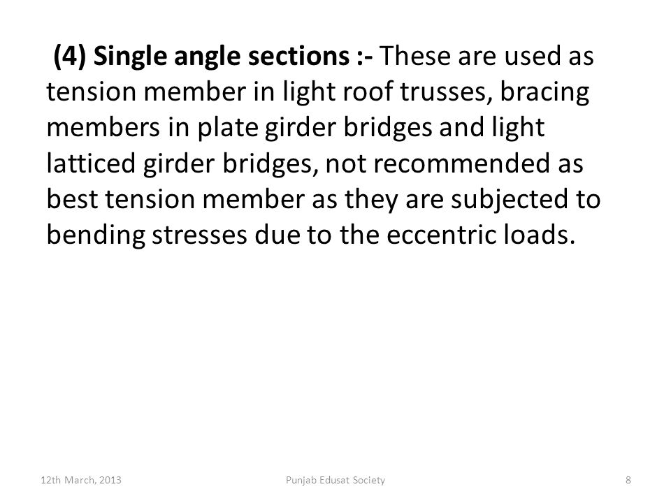 (4) Single angle sections :- These are used as tension member in light roof trusses, bracing members in plate girder bridges and light latticed girder bridges, not recommended as best tension member as they are subjected to bending stresses due to the eccentric loads.