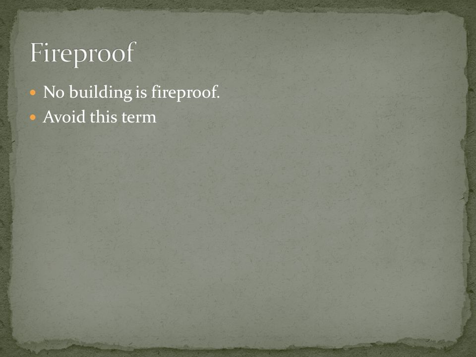 Fireproof No building is fireproof. Avoid this term
