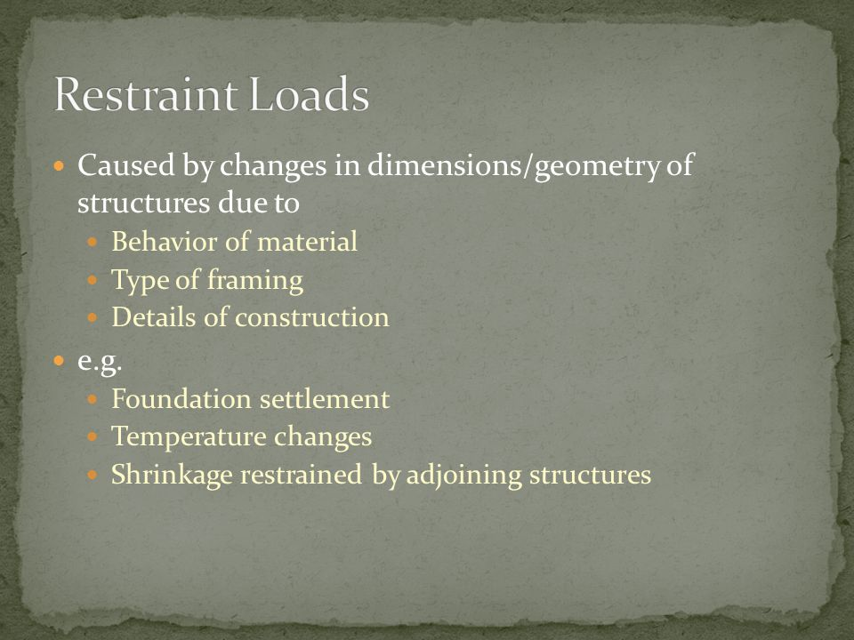 Restraint Loads Caused by changes in dimensions/geometry of structures due to. Behavior of material.