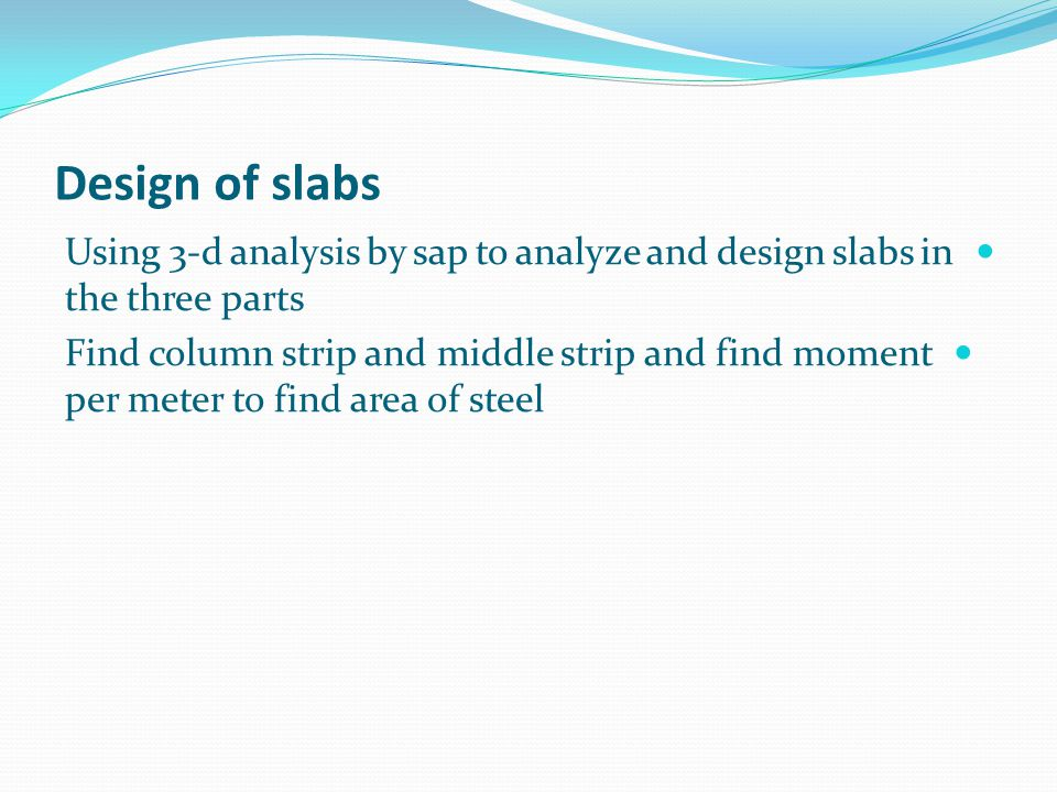 Design of slabs Using 3-d analysis by sap to analyze and design slabs in the three parts.