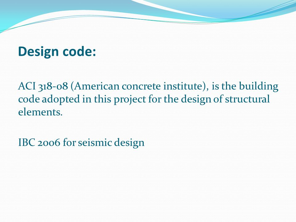 Design code: ACI 318-08 (American concrete institute), is the building code adopted in this project for the design of structural elements.