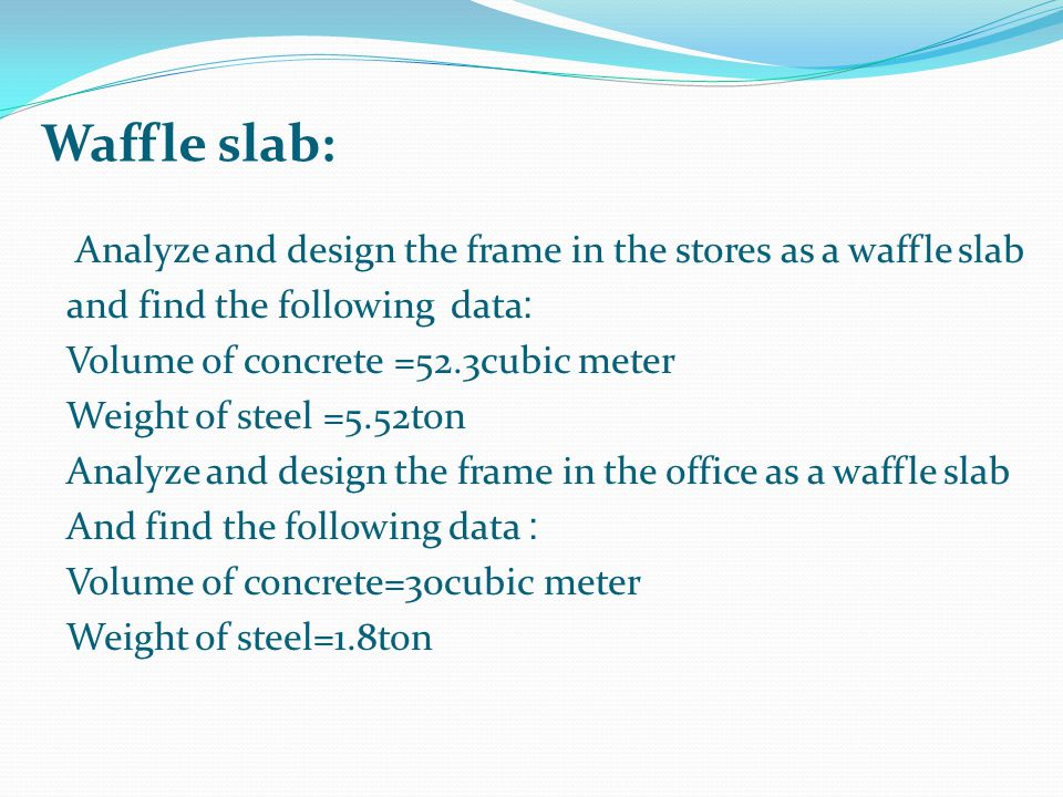 Analyze and design the frame in the stores as a waffle slab :and find the following data Volume of concrete =52.3cubic meter Weight of steel =5.52ton Analyze and design the frame in the office as a waffle slab :And find the following data Volume of concrete=30cubic meter Weight of steel=1.8ton