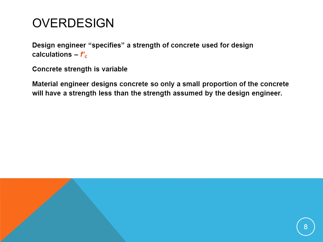OVERDESIGN Design engineer specifies a strength of concrete used for design calculations – f'c. Concrete strength is variable.