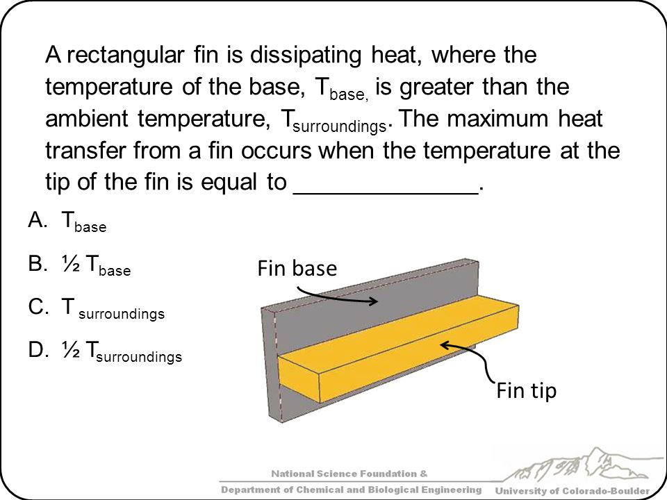 A rectangular fin is dissipating heat, where the temperature of the base, Tbase, is greater than the ambient temperature, Tsurroundings. The maximum heat transfer from a fin occurs when the temperature at the tip of the fin is equal to ______________.