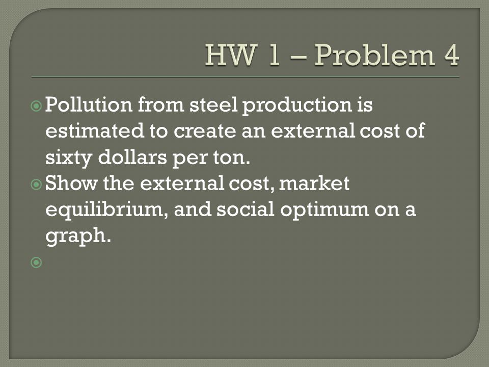 HW 1 – Problem 4 Pollution from steel production is estimated to create an external cost of sixty dollars per ton.
