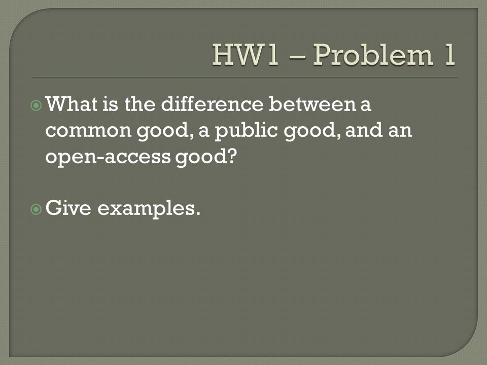 HW1 – Problem 1 What is the difference between a common good, a public good, and an open-access good