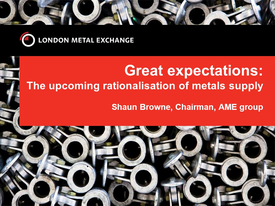 Great expectations: The upcoming rationalisation of metals supply Shaun Browne, Chairman, AME group