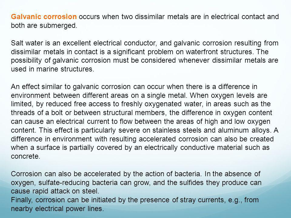 Galvanic corrosion occurs when two dissimilar metals are in electrical contact and both are submerged.